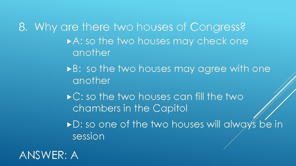 8. Why are there two houses of Congress? A: so the two houses may