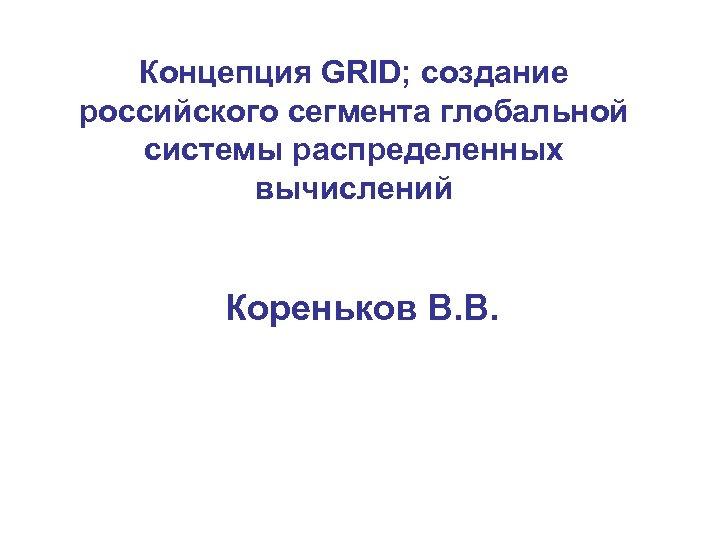Концепция GRID; cоздание российского сегмента глобальной системы распределенных вычислений Кореньков В. В.