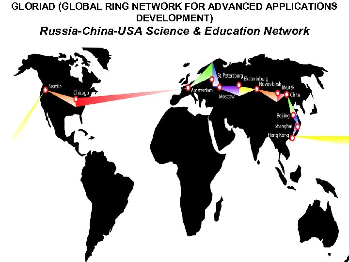 GLORIAD (GLOBAL RING NETWORK FOR ADVANCED APPLICATIONS DEVELOPMENT) Russia-China-USA Science & Education Network