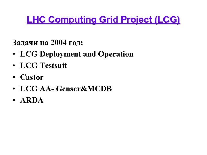 LHC Computing Grid Project (LCG) Задачи на 2004 год: • LCG Deployment and Operation