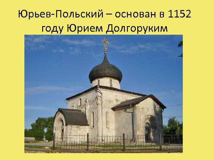 Юрьев-Польский – основан в 1152 году Юрием Долгоруким