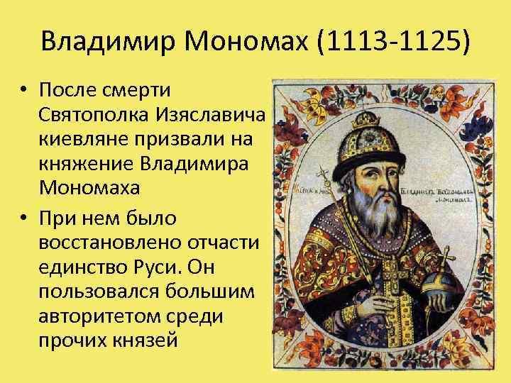 Владимир Мономах (1113 -1125) • После смерти Святополка Изяславича киевляне призвали на княжение Владимира