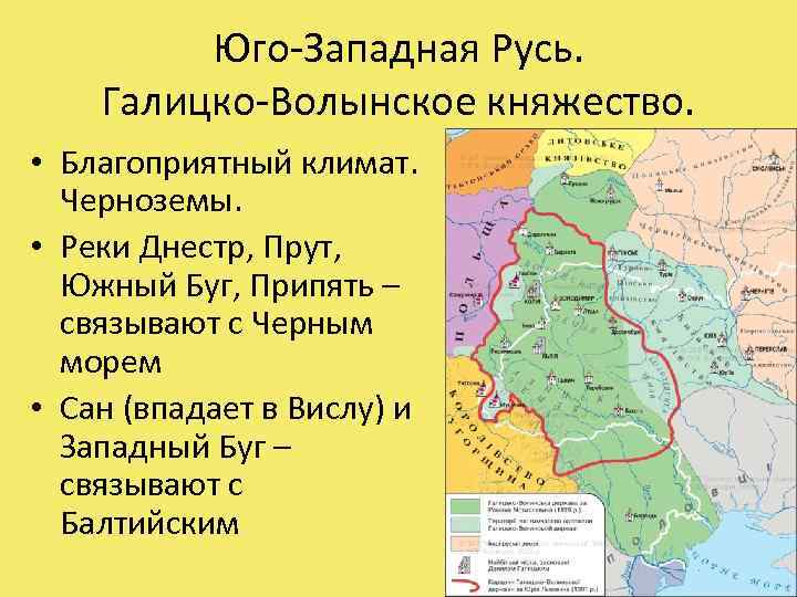 Юго-Западная Русь. Галицко-Волынское княжество. • Благоприятный климат. Черноземы. • Реки Днестр, Прут, Южный Буг,