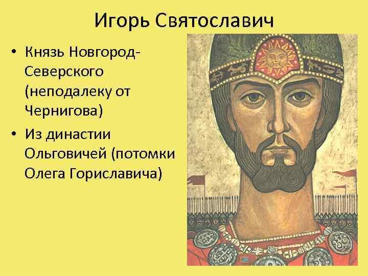 Игорь Святославич • Князь Новгород. Северского (неподалеку от Чернигова) • Из династии Ольговичей (потомки