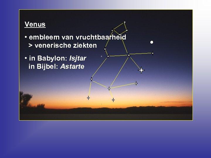 Venus • embleem van vruchtbaarheid > venerische ziekten • in Babylon: Isjtar in Bijbel: