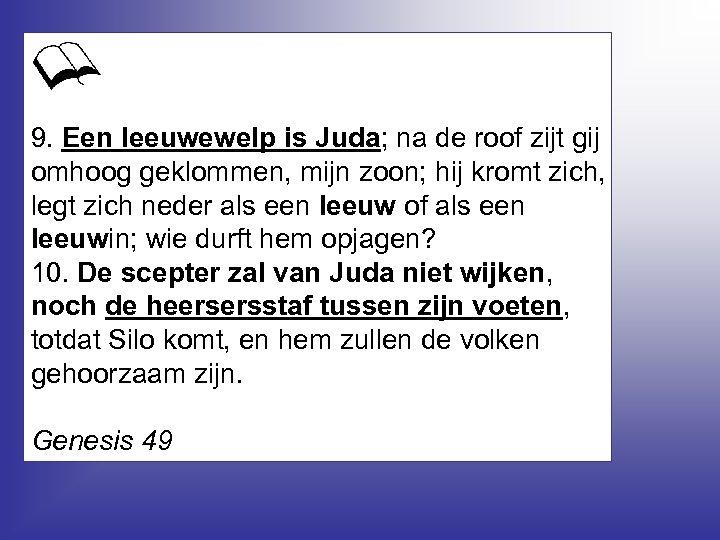 9. Een leeuwewelp is Juda; na de roof zijt gij omhoog geklommen, mijn zoon;