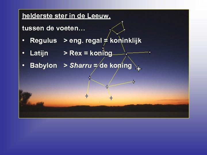 helderste ster in de Leeuw, tussen de voeten… • Regulus > eng. regal =
