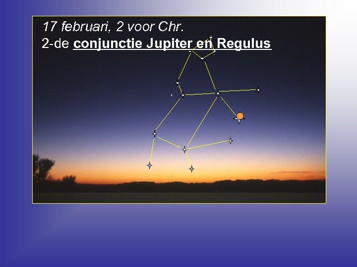 17 februari, 2 voor Chr. 2 -de conjunctie Jupiter en Regulus