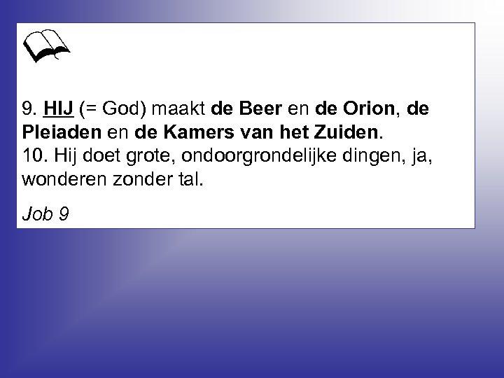 9. HIJ (= God) maakt de Beer en de Orion, de Pleiaden en de