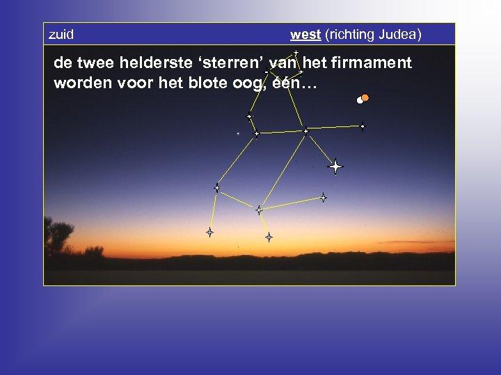 zuid west (richting Judea) de twee helderste 'sterren' van het firmament worden voor het