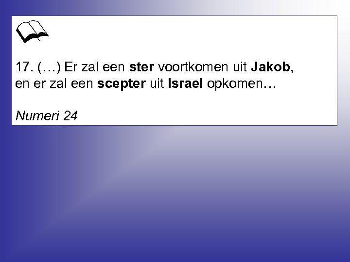 17. (…) Er zal een ster voortkomen uit Jakob, en er zal een scepter
