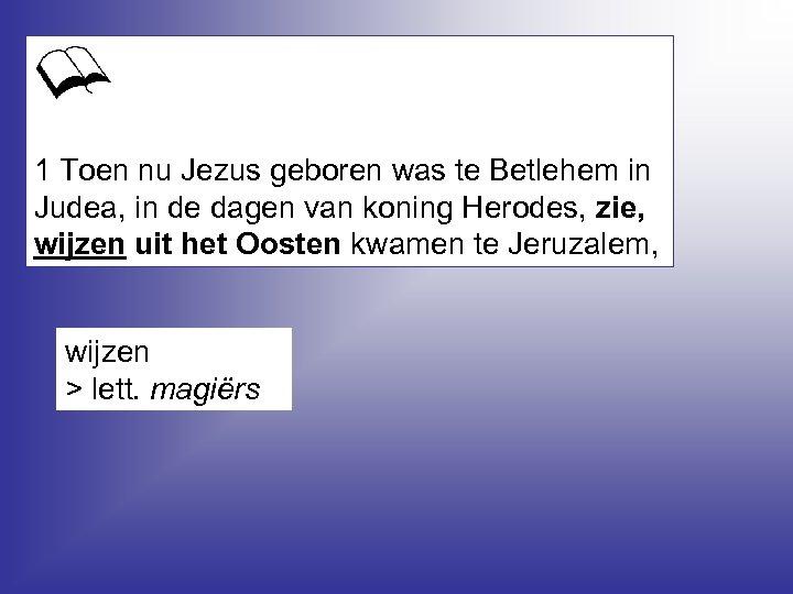 1 Toen nu Jezus geboren was te Betlehem in Judea, in de dagen van