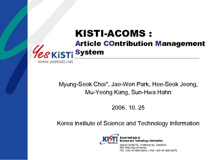 KISTI-ACOMS : Article COntribution Management System Myung-Seok Choi*, Jae-Won Park, Hee-Seok Jeong, Mu-Yeong Kang,