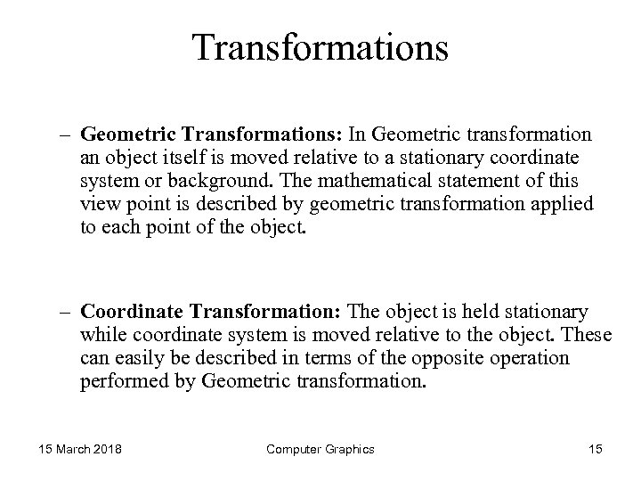 Transformations – Geometric Transformations: In Geometric transformation an object itself is moved relative to