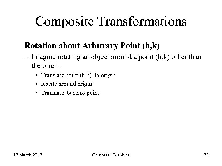 Composite Transformations Rotation about Arbitrary Point (h, k) – Imagine rotating an object around