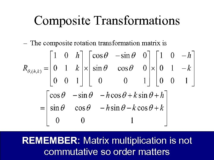 Composite Transformations – The composite rotation transformation matrix is REMEMBER: Matrix multiplication is not