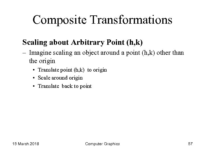 Composite Transformations Scaling about Arbitrary Point (h, k) – Imagine scaling an object around