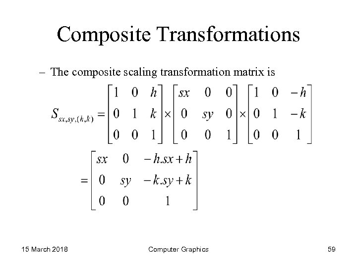 Composite Transformations – The composite scaling transformation matrix is 15 March 2018 Computer Graphics