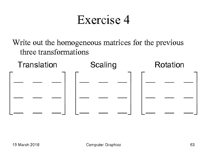 Exercise 4 Write out the homogeneous matrices for the previous three transformations Translation 15