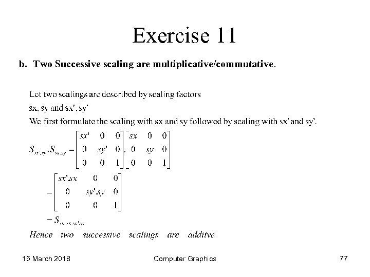 Exercise 11 b. Two Successive scaling are multiplicative/commutative. 15 March 2018 Computer Graphics 77