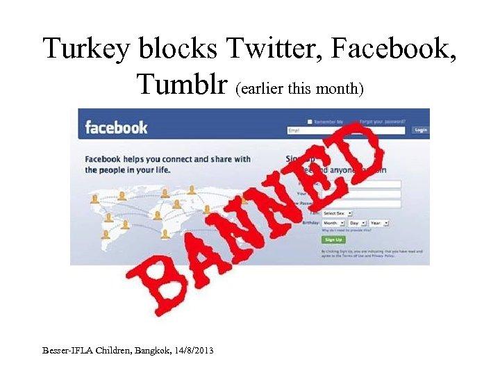 Turkey blocks Twitter, Facebook, Tumblr (earlier this month) Besser-IFLA Children, Bangkok, 14/8/2013
