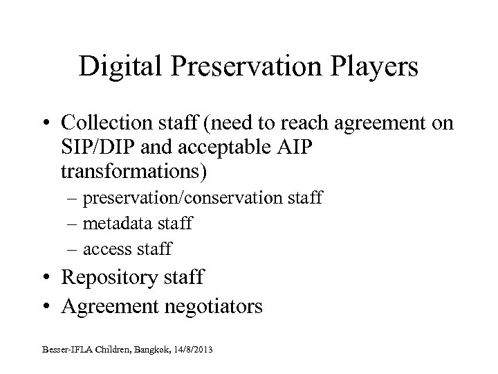 Digital Preservation Players • Collection staff (need to reach agreement on SIP/DIP and acceptable