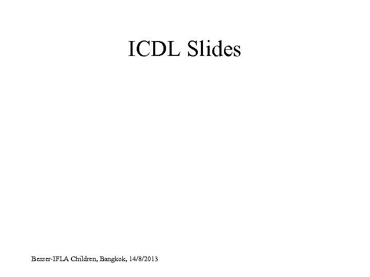 ICDL Slides Besser-IFLA Children, Bangkok, 14/8/2013