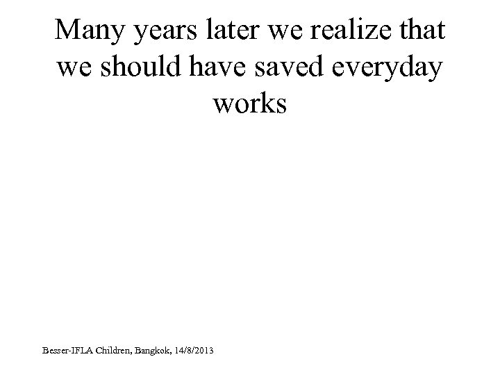 Many years later we realize that we should have saved everyday works Besser-IFLA Children,