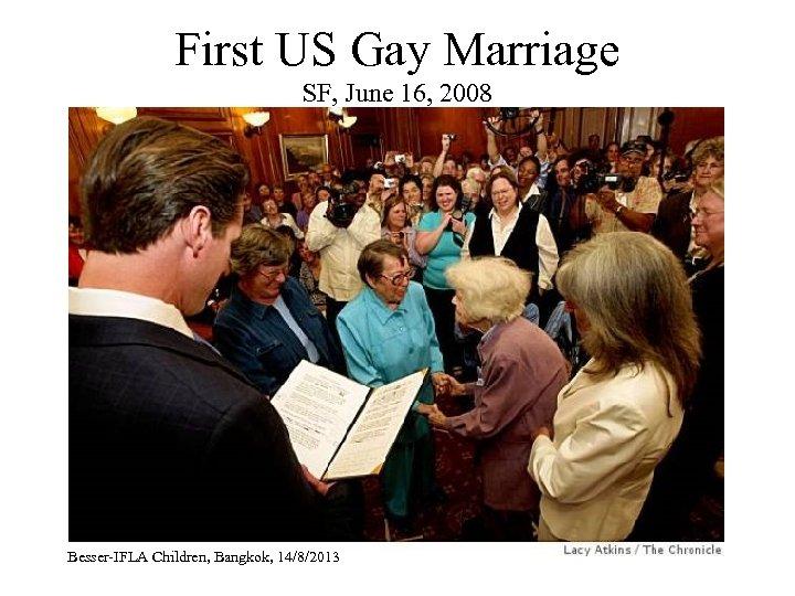 First US Gay Marriage SF, June 16, 2008 Besser-IFLA Children, Bangkok, 14/8/2013