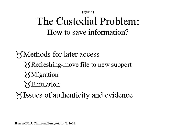 (again) The Custodial Problem: How to save information? Methods for later access Refreshing-move file