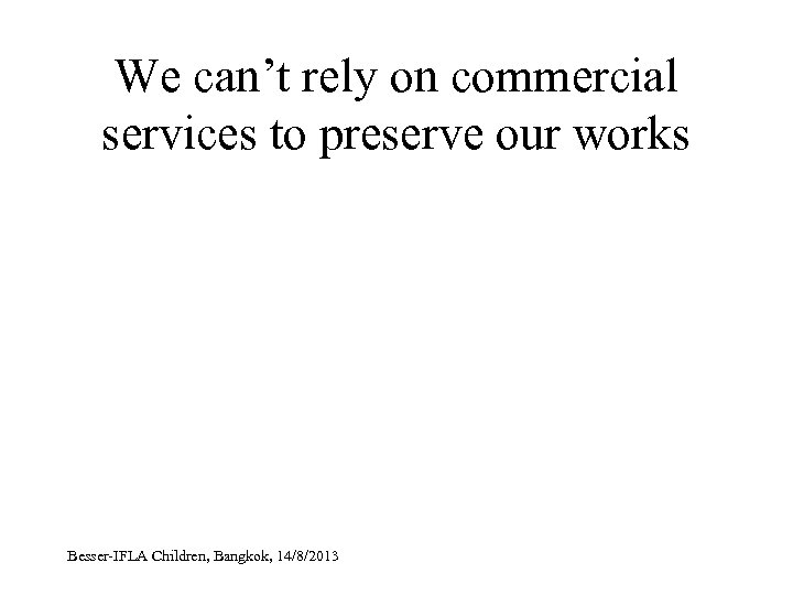 We can't rely on commercial services to preserve our works Besser-IFLA Children, Bangkok, 14/8/2013