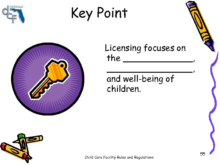 Key Point Licensing focuses on the _______, ________, and well-being of children. Child Care