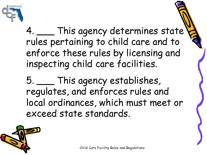 4. ___ This agency determines state rules pertaining to child care and to enforce