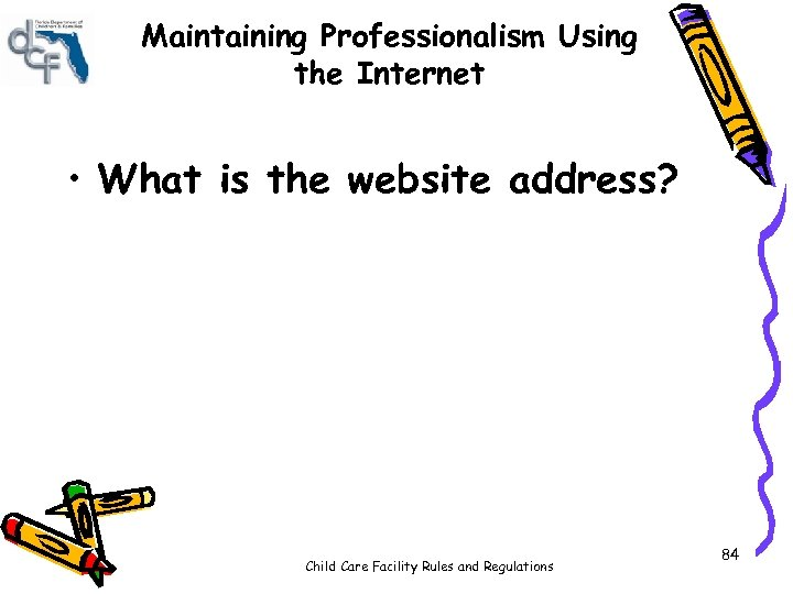 Maintaining Professionalism Using the Internet • What is the website address? Child Care Facility