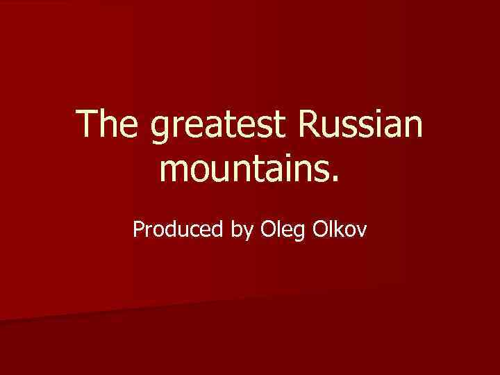 The greatest Russian mountains. Produced by Oleg Olkov