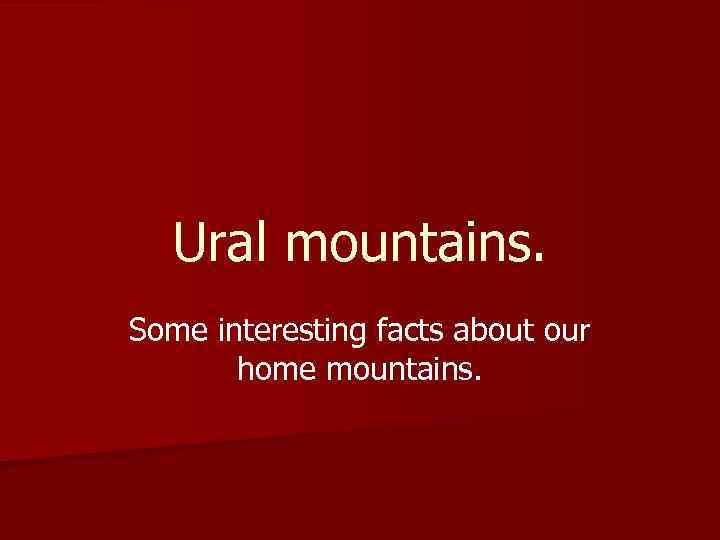 Ural mountains. Some interesting facts about our home mountains.