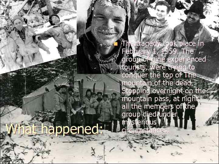 n What happened: The tragedy took place in February 1, 1959. The group of