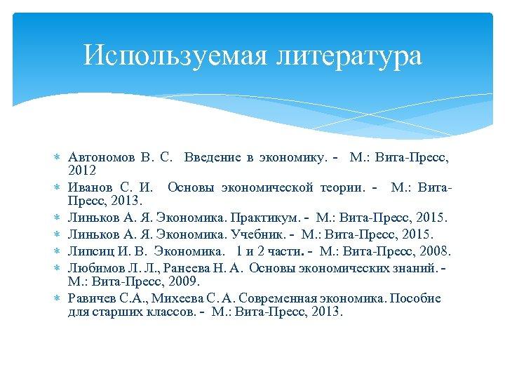 Используемая литература Автономов В. С. Введение в экономику. - М. : Вита-Пресс, 2012 Иванов