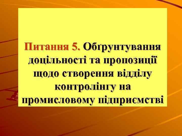 Питання 5. Обґрунтування доцільності та пропозиції щодо створення відділу контролінгу на промисловому підприємстві