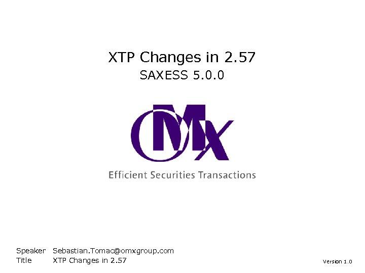 XTP Changes in 2. 57 SAXESS 5. 0. 0 Speaker Title Sebastian. Tomac@omxgroup. com