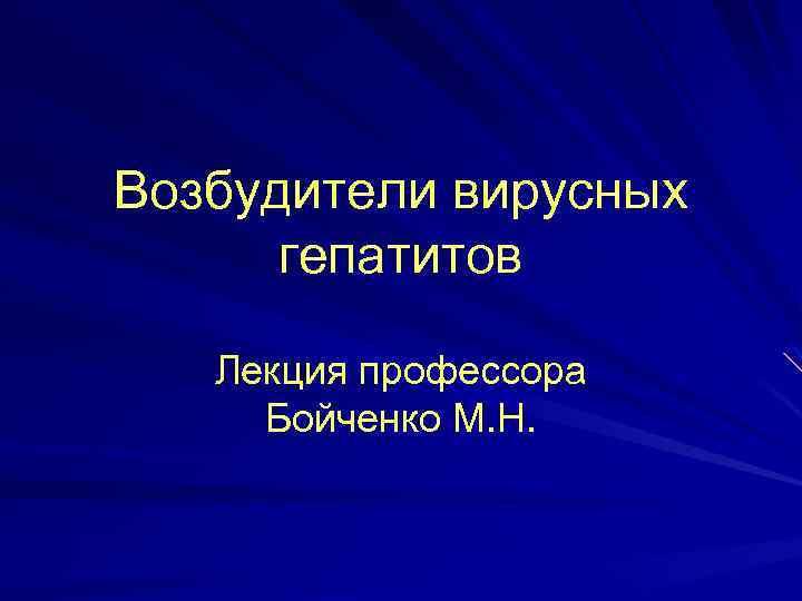 Возбудители вирусных гепатитов Лекция профессора Бойченко М. Н.
