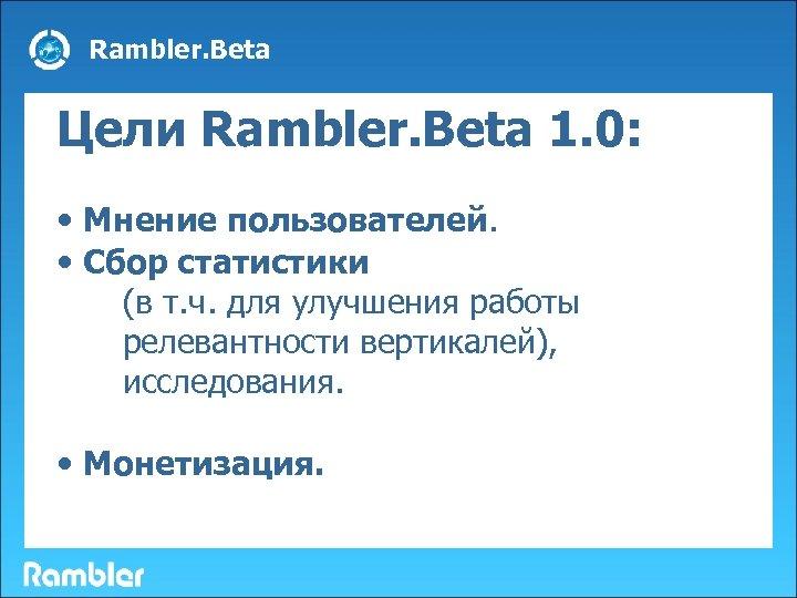 Rambler. Beta Цели Rambler. Beta 1. 0: • Мнение пользователей. • Сбор статистики (в