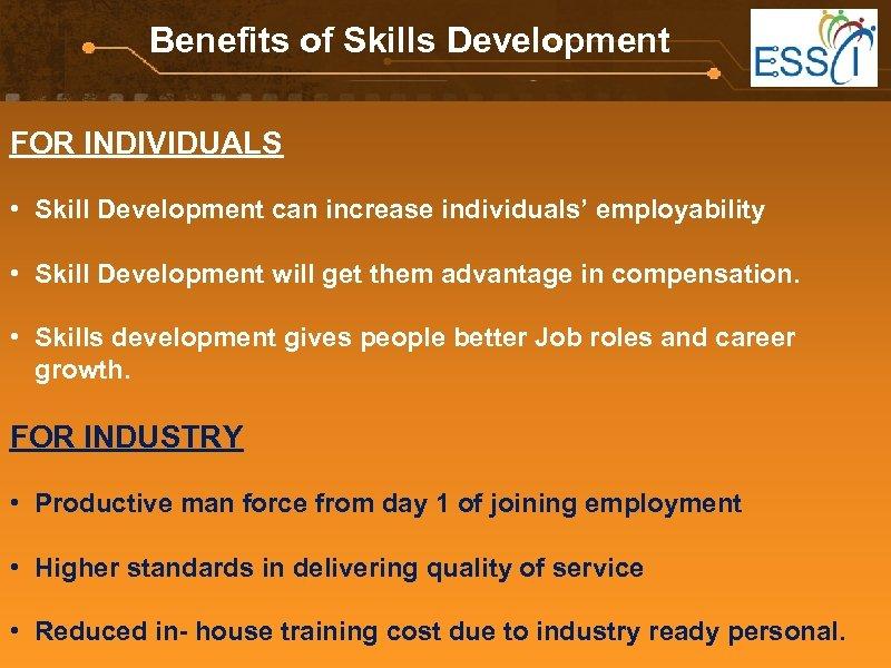 Benefits of Skills Development FOR INDIVIDUALS • Skill Development can increase individuals' employability •