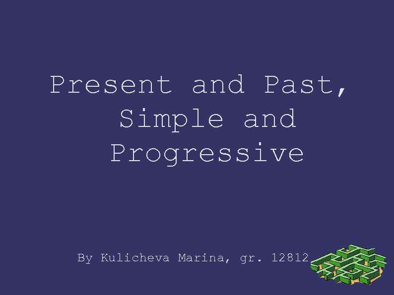 Present and Past, Simple and Progressive By Kulicheva Marina, gr. 12812