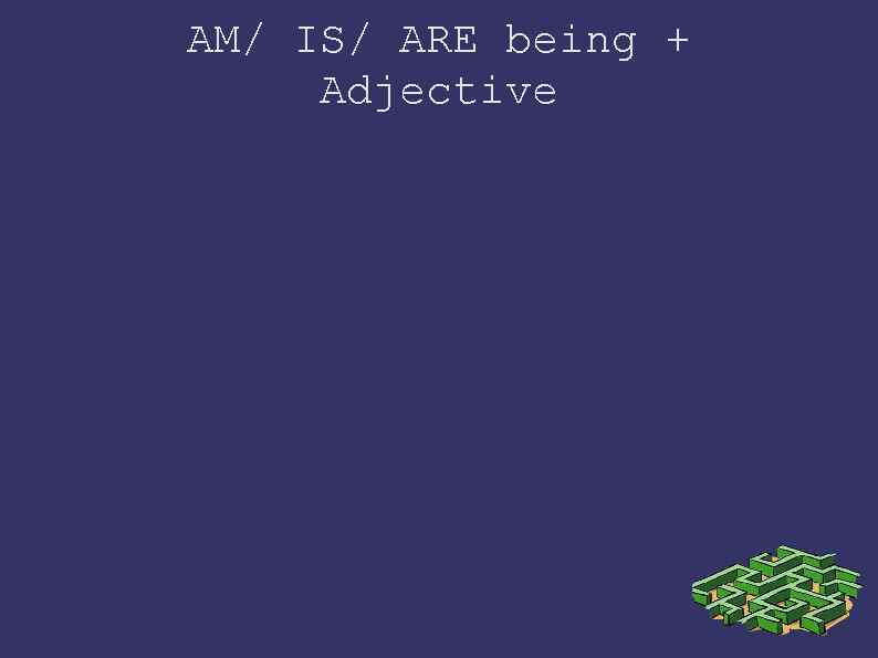 AM/ IS/ ARE being + Adjective
