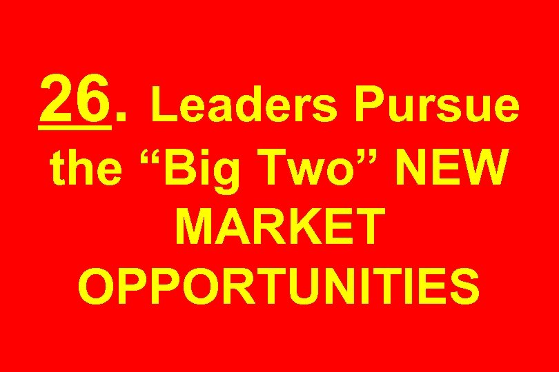 "26. Leaders Pursue the ""Big Two"" NEW MARKET OPPORTUNITIES"