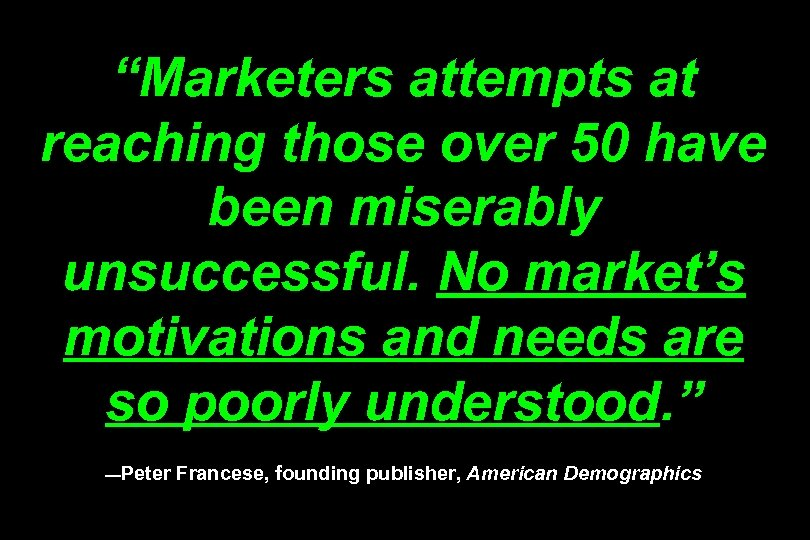 """Marketers attempts at reaching those over 50 have been miserably unsuccessful. No market's motivations"