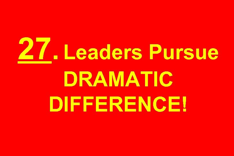 27. Leaders Pursue DRAMATIC DIFFERENCE!