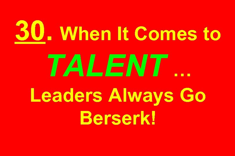 30. When It Comes to TALENT … Leaders Always Go Berserk!