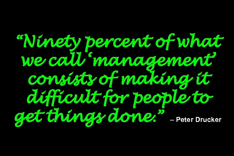 """Ninety percent of what we call 'management' consists of making it difficult for people"